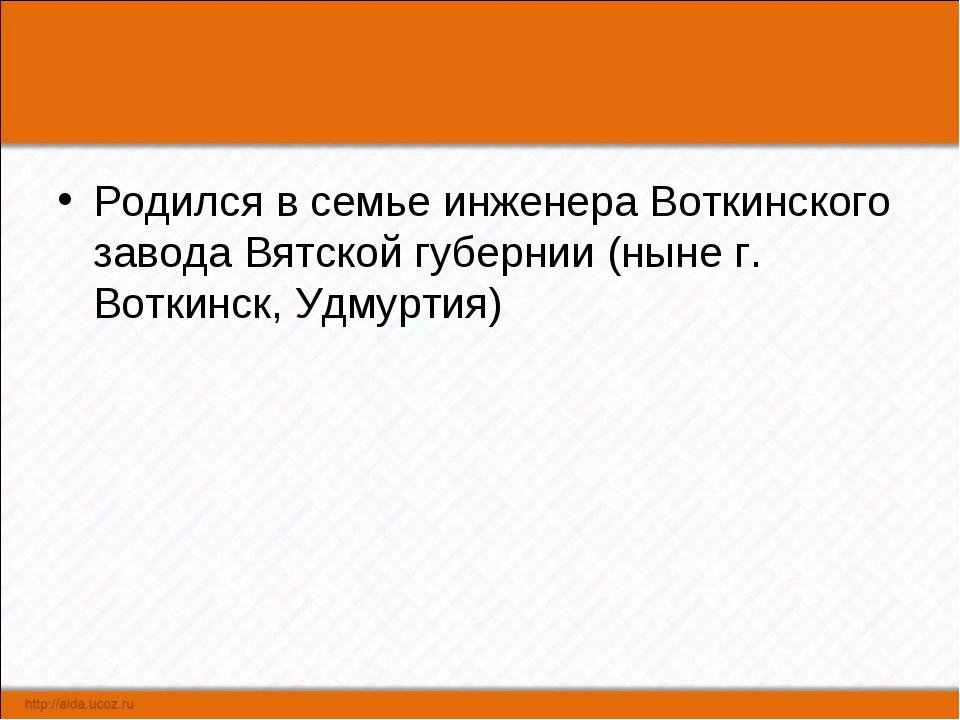Родился в семье инженера Воткинского завода Вятской губернии (ныне г. Воткинс...