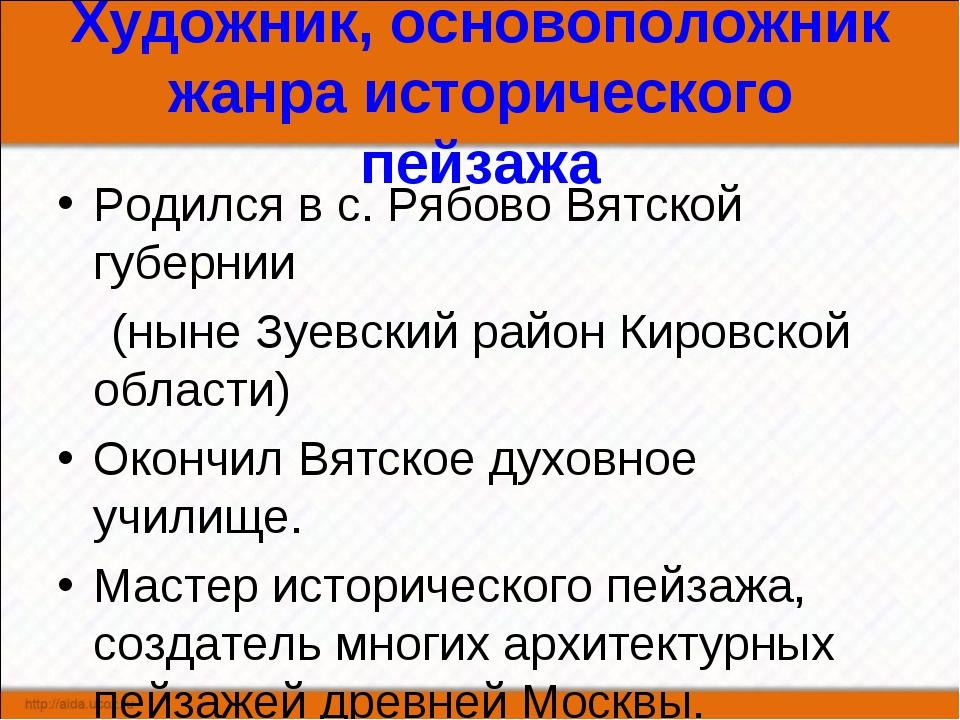 Художник, основоположник жанра исторического пейзажа Родился в с. Рябово Вятс...