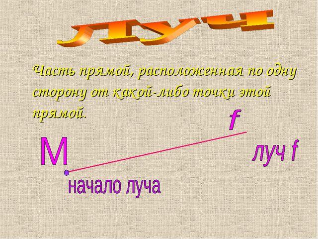 Часть прямой, расположенная по одну сторону от какой-либо точки этой прямой.