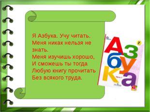 Я Азбука. Учу читать. Меня никак нельзя не знать. Меня изучишь хорошо, И смож