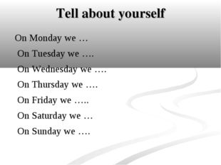 Tell about yourself On Monday we … On Tuesday we …. On Wednesday we …. On Thu