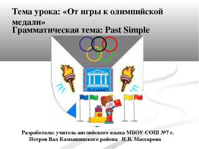 Тема урока: «От игры к олимпийской медали» Грамматическая тема: Past Simple Р...