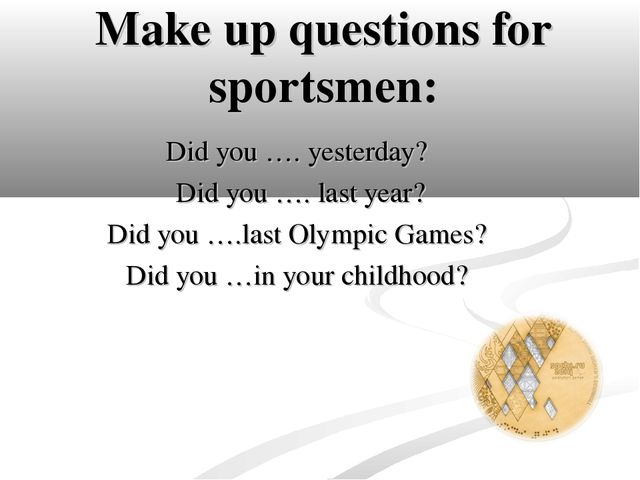 Make up questions for sportsmen: Did you …. yesterday? Did you …. last year?...