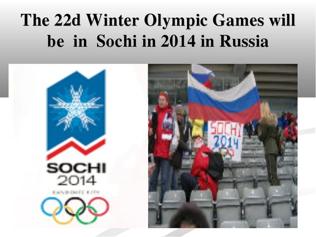 The 22d Winter Olympic Games will be in Sochi in 2014 in Russia