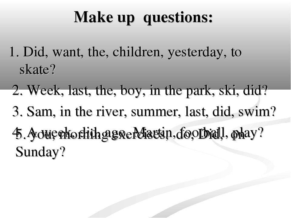 Make up questions: 1. Did, want, the, children, yesterday, to skate? 2. Week,...