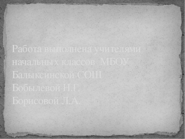 Работа выполнена учителями начальных классов МБОУ Балыксинской СОШ Бобылевой...