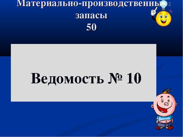 Материально-производственные запасы 50 Ведомость № 10