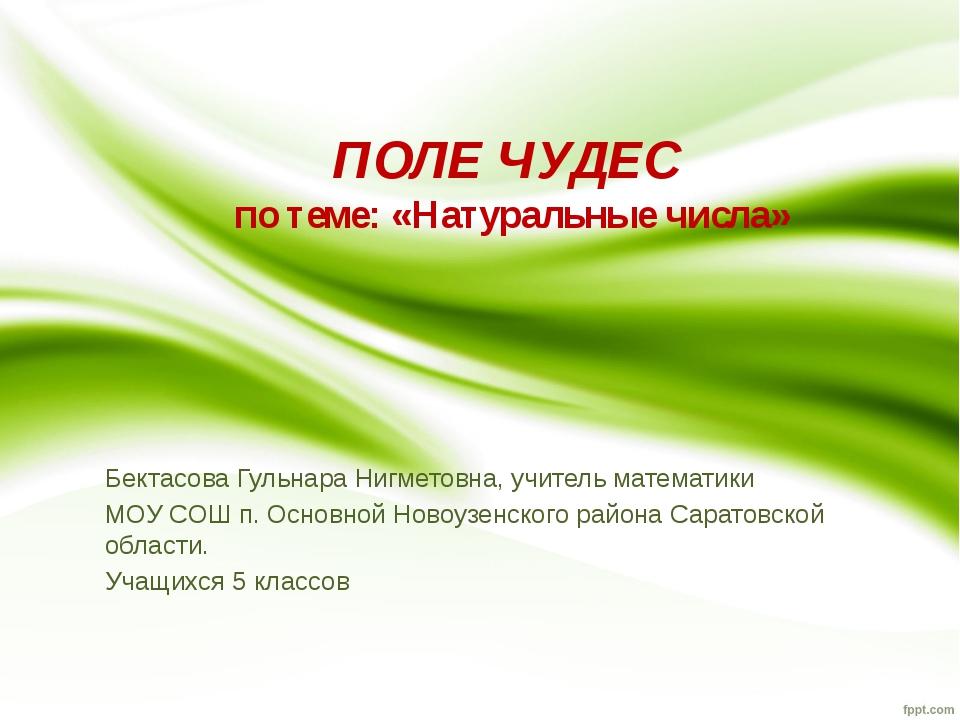 ПОЛЕ ЧУДЕС по теме: «Натуральные числа» Бектасова Гульнара Нигметовна, учител...