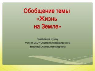 Обобщение темы «Жизнь на Земле» Презентация к уроку Учителя МБОУ СОШ №2 п.Нов