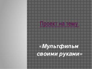 Проект на тему «Мультфильм своими руками»