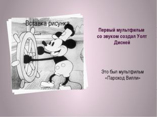 Первый мультфильм со звуком создал Уолт Дисней Это был мультфильм «Пароход Ви