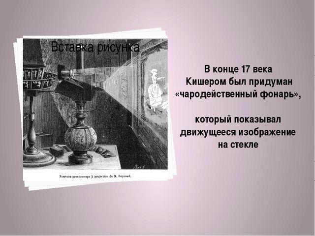 В конце 17 века Кишером был придуман «чародейственный фонарь», который показы...
