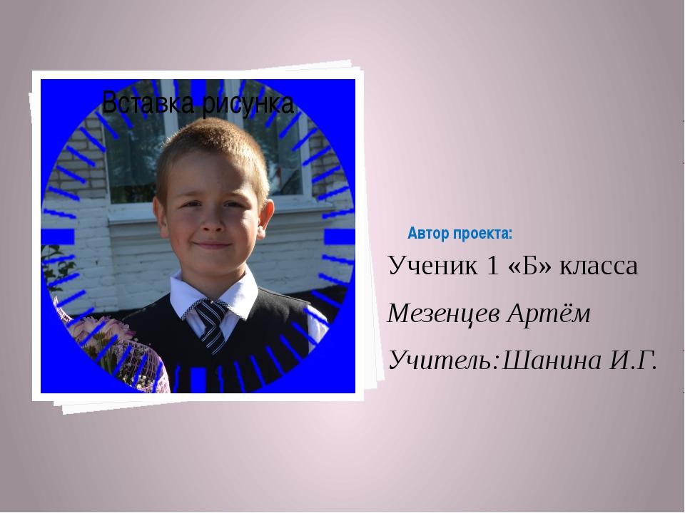 Автор проекта: Ученик 1 «Б» класса Мезенцев Артём Учитель:Шанина И.Г.