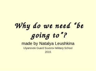 "Why do we need ""be going to""? made by Natalya Leushkina Ulyanovsk Guard Suvor"