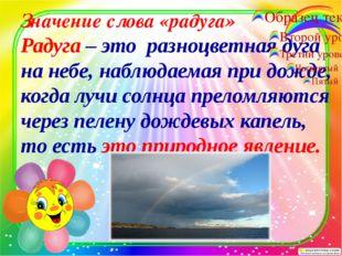 Значение слова «радуга» Радуга – это разноцветная дуга на небе, наблюдаемая