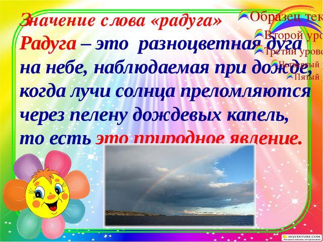 Значение слова «радуга» Радуга – это разноцветная дуга на небе, наблюдаемая...