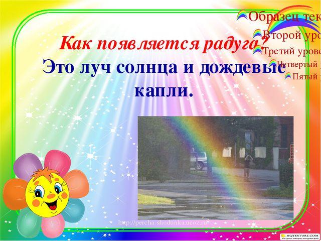 Как появляется радуга? Это луч солнца и дождевые капли. http://percha-shodun...