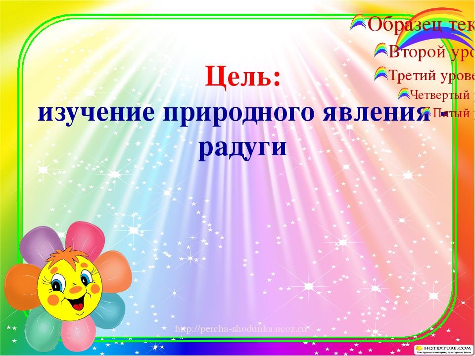 Цель: изучение природного явления - радуги http://percha-shodunka.ucoz.ru