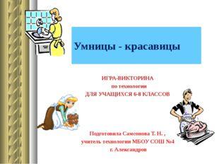 Умницы - красавицы ИГРА-ВИКТОРИНА по технологии ДЛЯ УЧАЩИХСЯ 6-8 КЛАССОВ Подг