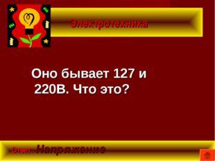 Электротехника Оно бывает 127 и 220В. Что это? Ответ: Напряжение