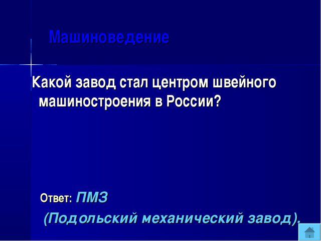 Машиноведение Какой завод стал центром швейного машиностроения в России? Отв...