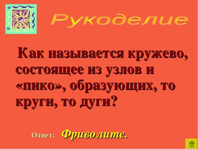 Как называется кружево, состоящее из узлов и «пико», образующих, то круги, т...