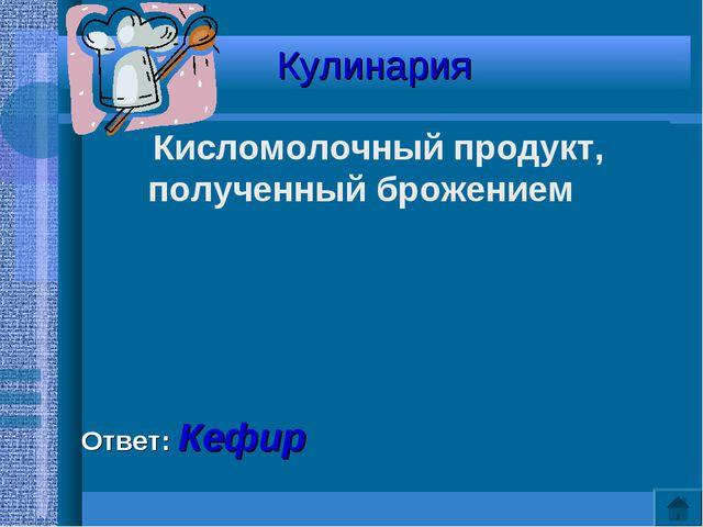 Кулинария Кисломолочный продукт, полученный брожением Ответ: Кефир