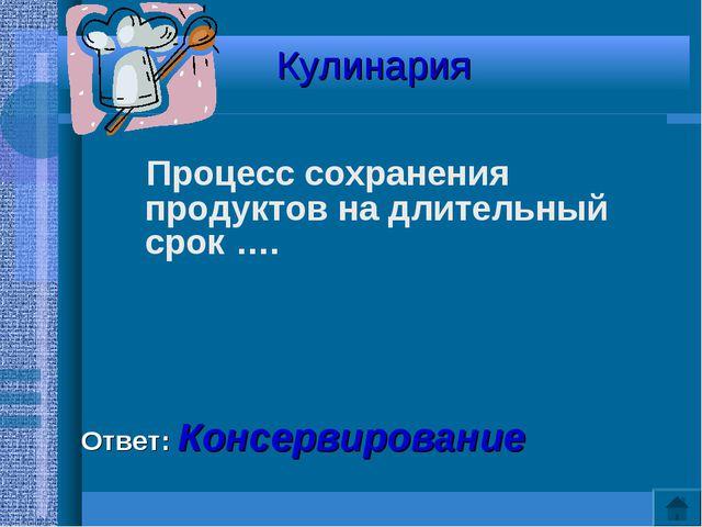 Кулинария Процесс сохранения продуктов на длительный срок …. Ответ: Консервир...