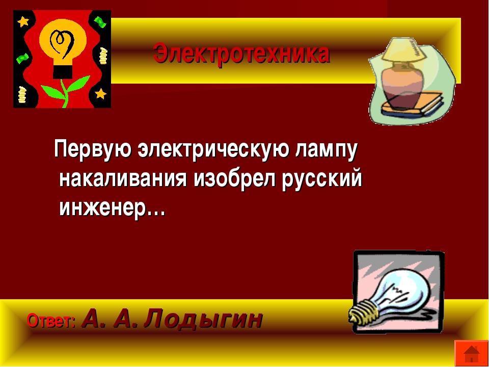 Электротехника Первую электрическую лампу накаливания изобрел русский инженер...
