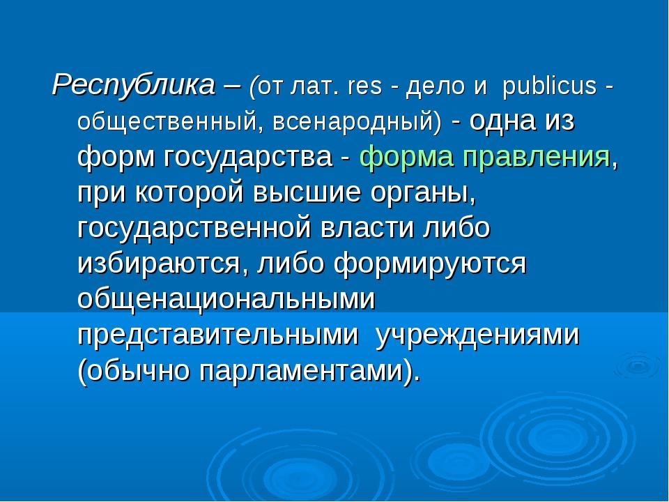 Республика – (от лат. res - дело и publicus - общественный, всенародный) - од...