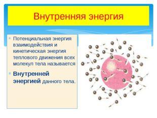 Внутренняя энергия Потенциальная энергия взаимодействия и кинетическая энерги