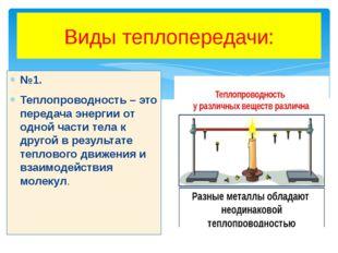 Виды теплопередачи: №1. Теплопроводность – это передача энергии от одной част