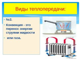 Виды теплопередачи: №2. Конвекция - это перенос энергии струями жидкости или
