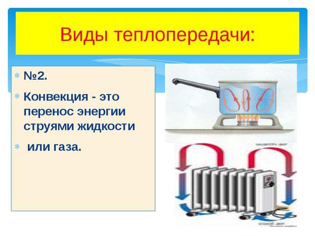 Виды теплопередачи: №2. Конвекция - это перенос энергии струями жидкости или...