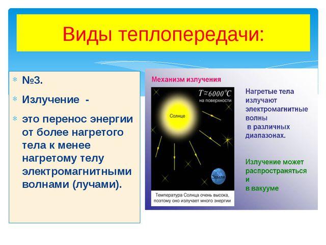 Виды теплопередачи: №3. Излучение - это перенос энергии от более нагретого те...