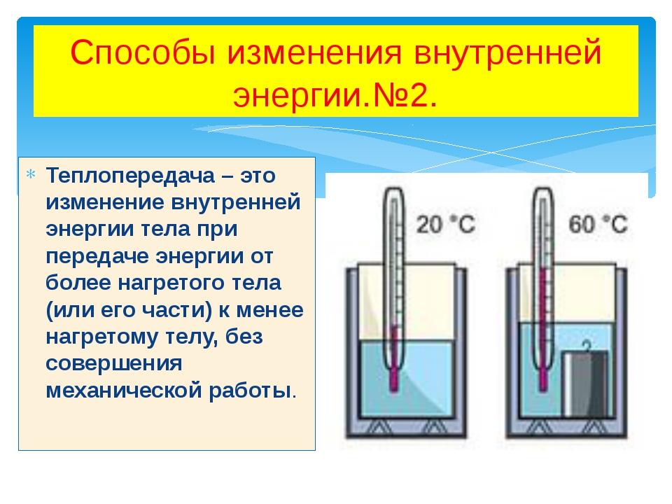 Способы изменения внутренней энергии.№2. Теплопередача – это изменение внутре...