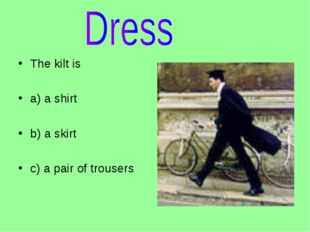 The kilt is a) a shirt b) a skirt c) a pair of trousers