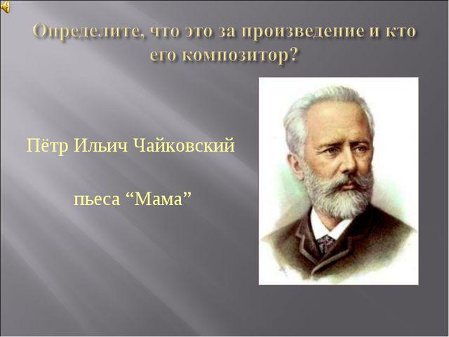 """Пётр Ильич Чайковский пьеса """"Мама"""""""