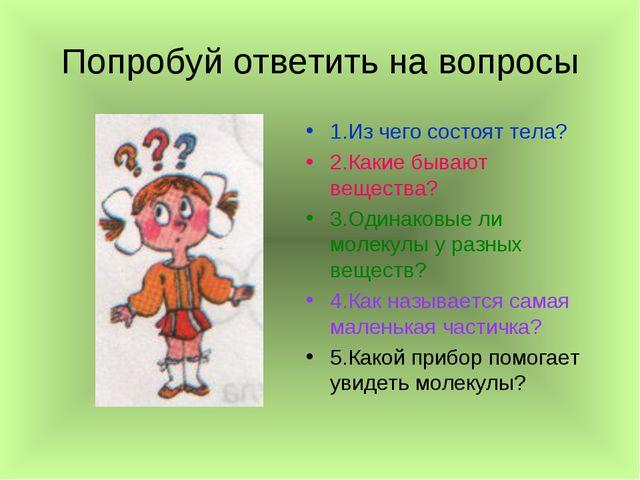 Попробуй ответить на вопросы 1.Из чего состоят тела? 2.Какие бывают вещества?...