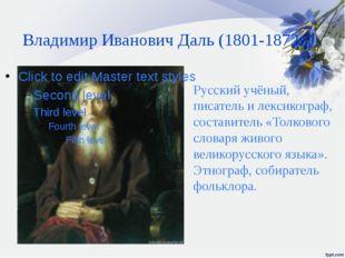 Владимир Иванович Даль (1801-1872г.) . Русский учёный, писатель и лексикограф
