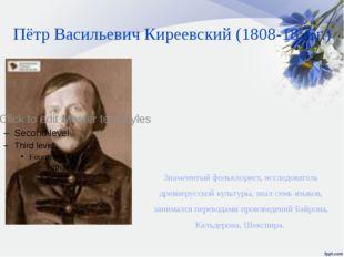 Пётр Васильевич Киреевский (1808-1856г.) Знаменитый фольклорист, исследовател