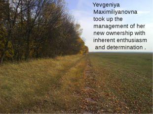 Yevgeniya Maximiliyanovna took up the management of her new ownership with i