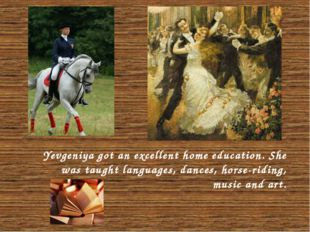 Yevgeniya got an excellent home education. She was taught languages, dances,