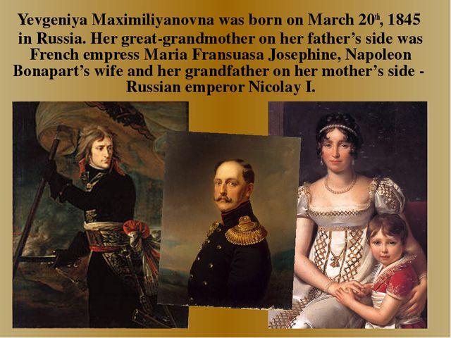 Yevgeniya Maximiliyanovna was born on March 20th, 1845 in Russia. Her great-...