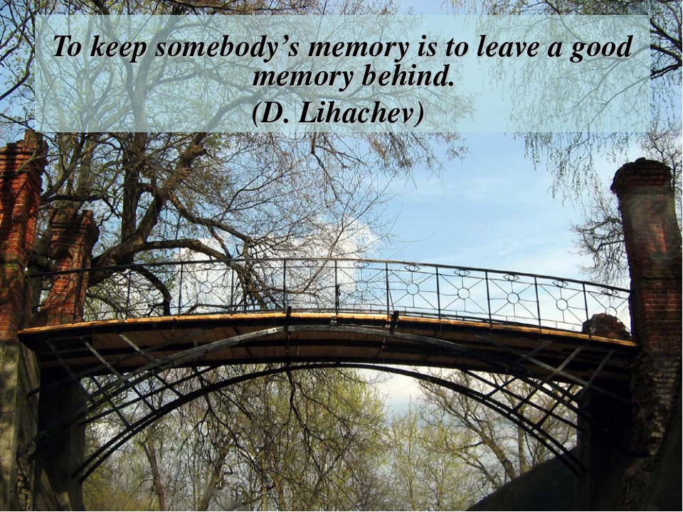 To keep somebody's memory is to leave a good memory behind. (D. Lihachev)
