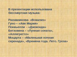 В презентации использована бессмертная музыка: Рахманинова- «Вокализ» Гуно –