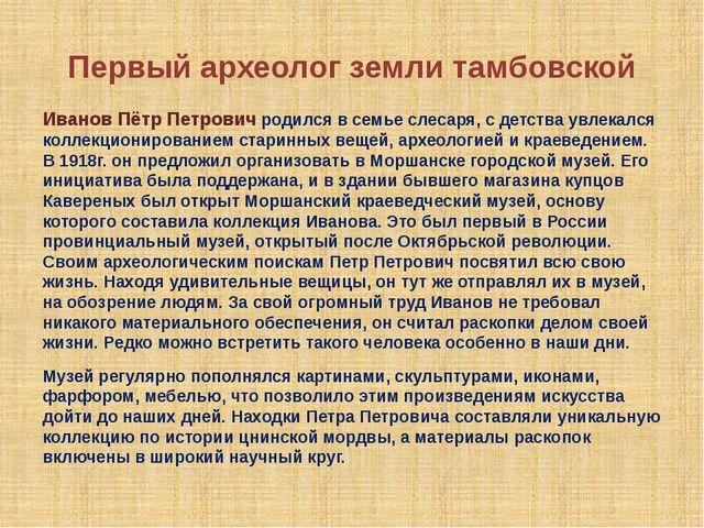 Первый археолог земли тамбовской Иванов Пётр Петрович родился в семье слесаря...