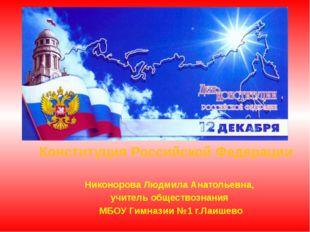 Конституция Российской Федерации Никонорова Людмила Анатольевна, учитель обще
