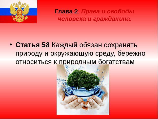 Глава 2. Права и свободы человека и гражданина. Статья 58 Каждый обязан сохра...