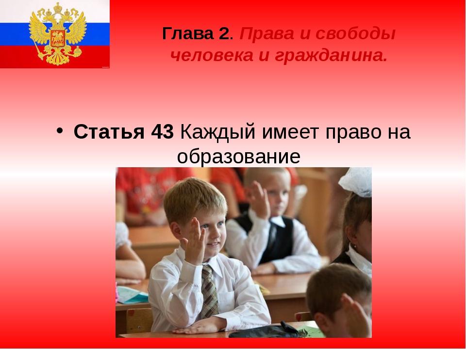 Глава 2. Права и свободы человека и гражданина. Статья 43 Каждый имеет право...